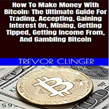 How to Make Money with Bitcoin: The Ultimate Guide for Trading, Accepting, Gaining Interest on, Mining, Getting Tipped, Getting Income from, and Gambling Bitcoin Audiobook by Trevor Clinger Narrated by Trevor Clinger
