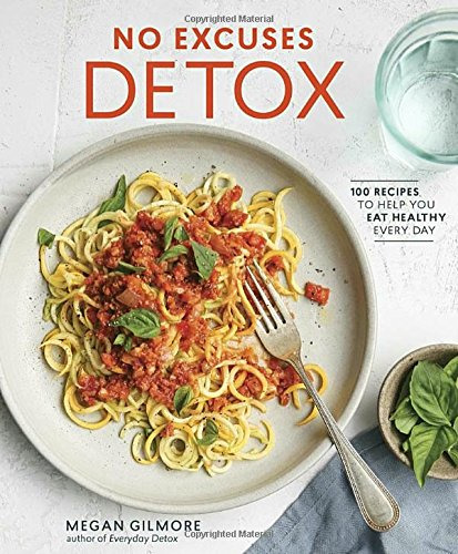 No Excuses Detox: 100 Recipes to Help You Eat Healthy Every Day by Megan Gilmore