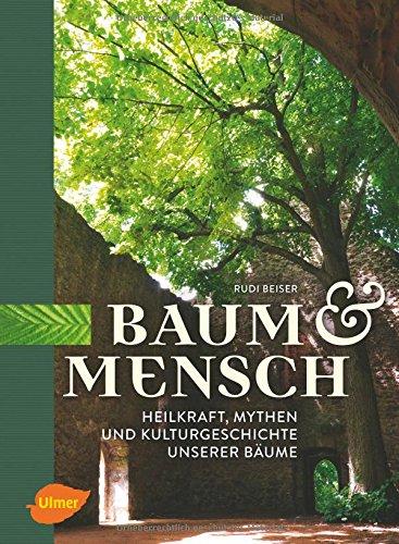 Baum und Mensch: Heilkraft, Mythen und Kulturgeschichte unserer Bäume