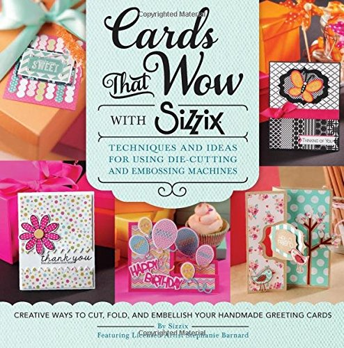 Cards That Wow with Sizzix: Techniques and Ideas for Using Die-Cutting and Embossing Machines - Creative Ways to