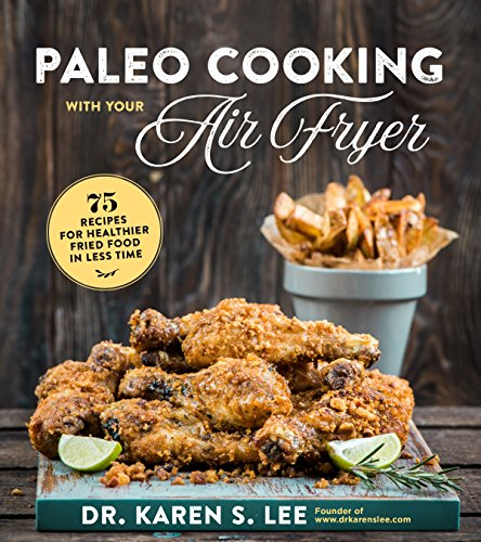 Paleo Cooking with Your Air Fryer: 75 Recipes for Healthier Fried Food in Less Time by Dr. Karen S. Lee