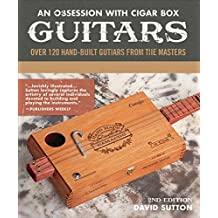 An Obsession With Cigar Box Guitars, 2nd Edition: Over 120 Hand-Built Guitars from the Masters