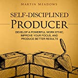 #5: Self-Disciplined Producer: Develop a Powerful Work Ethic, Improve Your Focus, and Produce Better Results