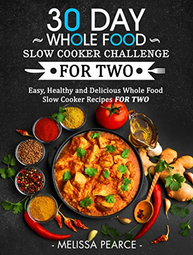 30 Day Whole Food Slow Cooker Challenge for Two: Easy, Healthy and Delicious Whole Food Slow Cooker Recipes for Two by Melissa Pearce