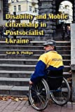 "Sarah D. Phillips, ""Disability and Mobile Citizenship in Postsocialist Ukraine"" (Indiana UP, 2010)"