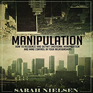 Manipulation: How to Recognize and Outwit Emotional Manipulation and Mind Control in Your Relationships Hörbuch