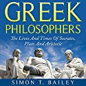 Greek Philosophers: The Lives and Times Of Socrates, Plato and Aristotle Audiobook by Simon T. Bailey Narrated by Christopher Stone