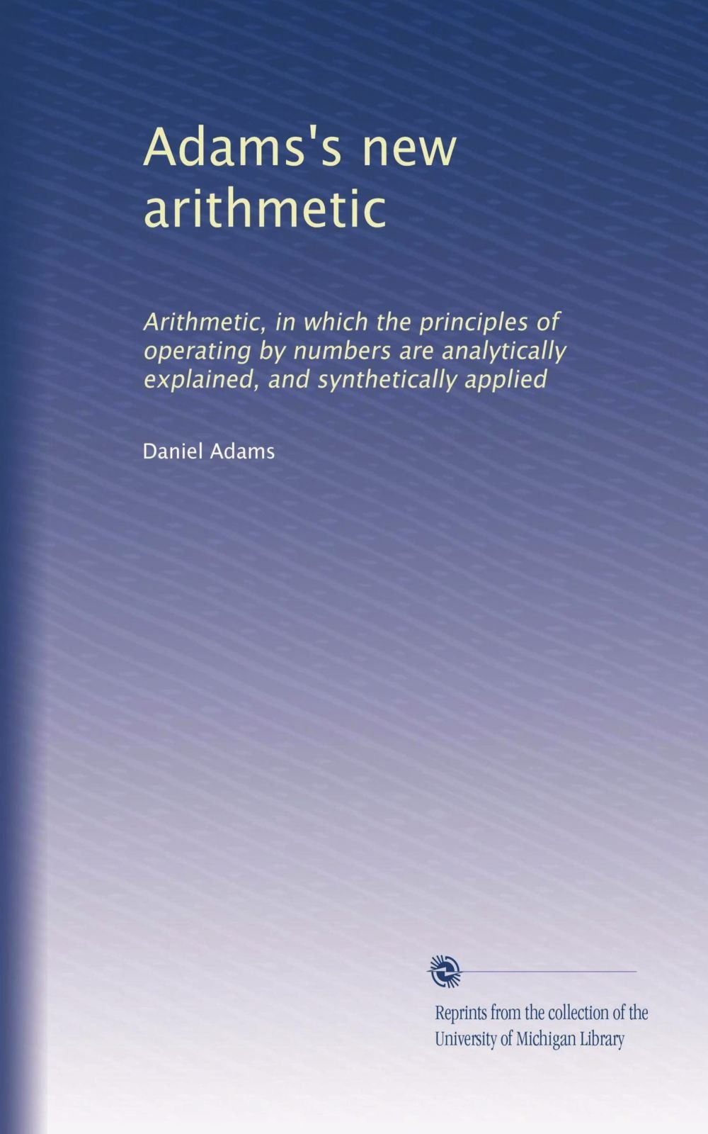 Download Adams's new arithmetic: Arithmetic, in which the principles of operating by numbers are analytically explained, and synthetically applied pdf