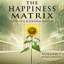 The Happiness Matrix: Creativity and Personal Mastery - Audio Edition - Volume 1