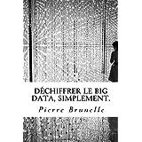 Déchiffrer le Big Data, Simplement.: Acquérir les outils pour agir, de la réflexion à l'usage. (French Edition)