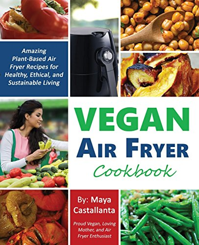 Vegan Air Fryer Cookbook: Amazing Plant-Based Air Fryer Recipes for Healthy, Ethical, and Sustainable Living by Maya Castallanta
