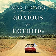 Anxious for Nothing: Finding Calm in a Chaotic World Audiobook by Max Lucado Narrated by Ben Holland