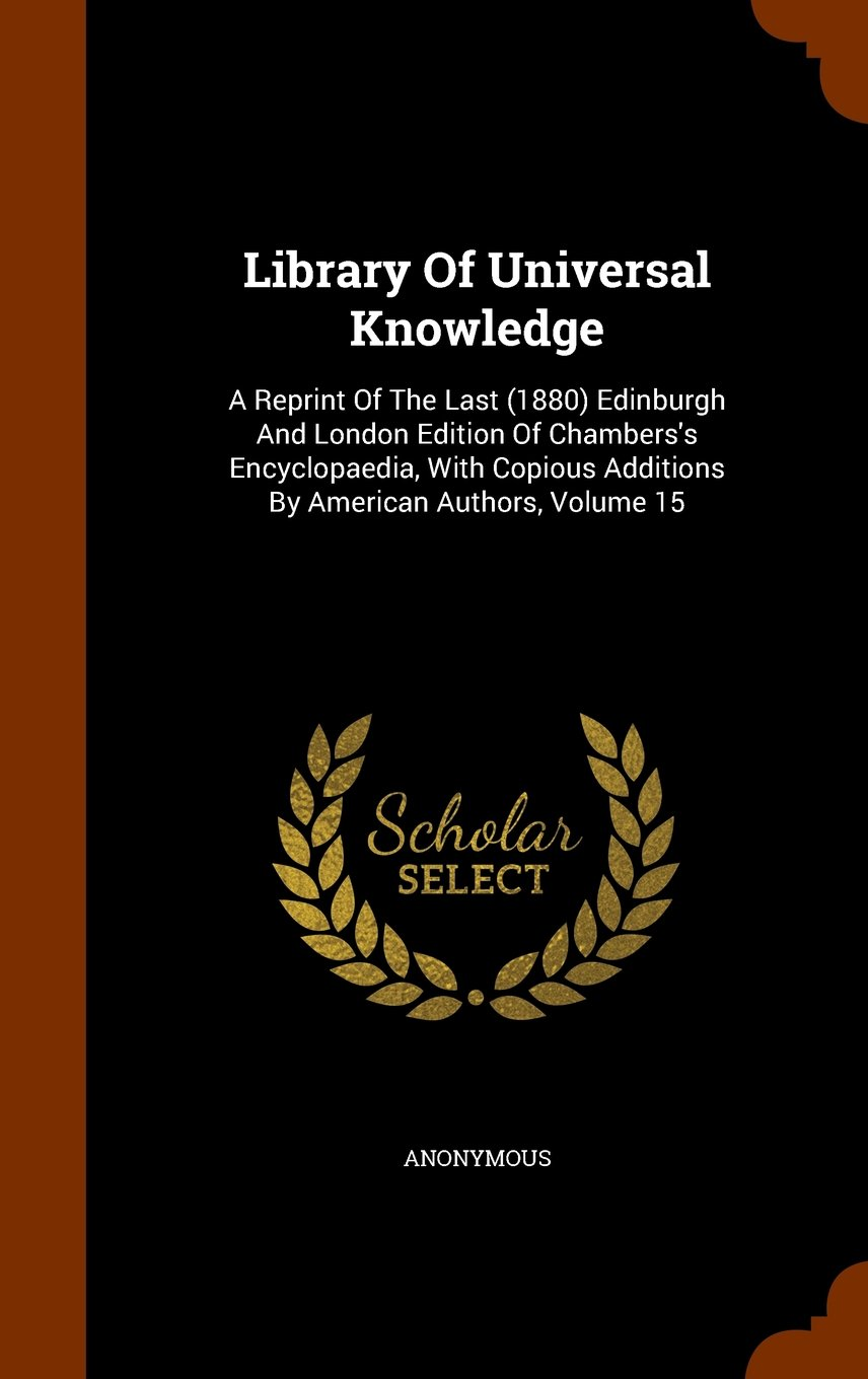 Read Online Library Of Universal Knowledge: A Reprint Of The Last (1880) Edinburgh And London Edition Of Chambers's Encyclopaedia, With Copious Additions By American Authors, Volume 15 ebook