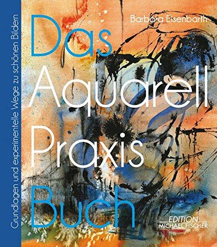das-aquarell-praxis-buch-grundlagen-und-experimentelle-wege-zu-schnen-bildern-das-praxisbuch