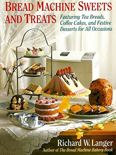 Bread Machine Sweets and Treats: Featuring Tea Breads, Coffee Cakes, and Festive Desserts for All Occasions by Richard W. Langer