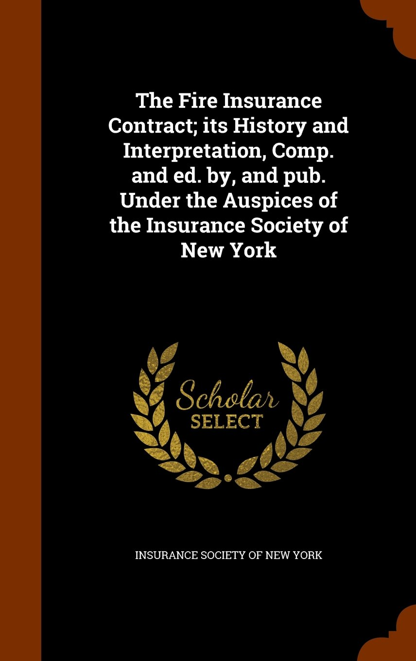 The Fire Insurance Contract; its History and Interpretation, Comp. and ed. by, and pub. Under the Auspices of the Insurance Society of New York pdf epub