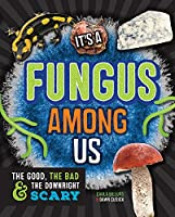 It's a Fungus Among Us: The Good, the Bad & the Downright Scary