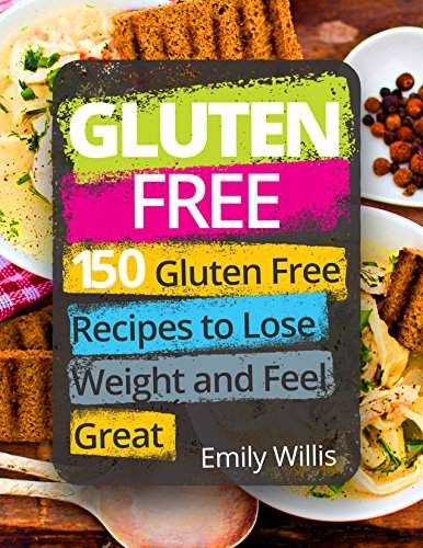 Gluten Free Cookbook: 150 Gluten Free Recipes to Lose Weight and Feel Great by Emily Willis