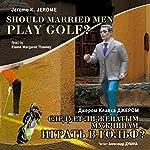Sleduet li zhenatyim muzhchinam igrat v golf? [Should Married Men Play Golf?] | Dzherom K. Dzherom