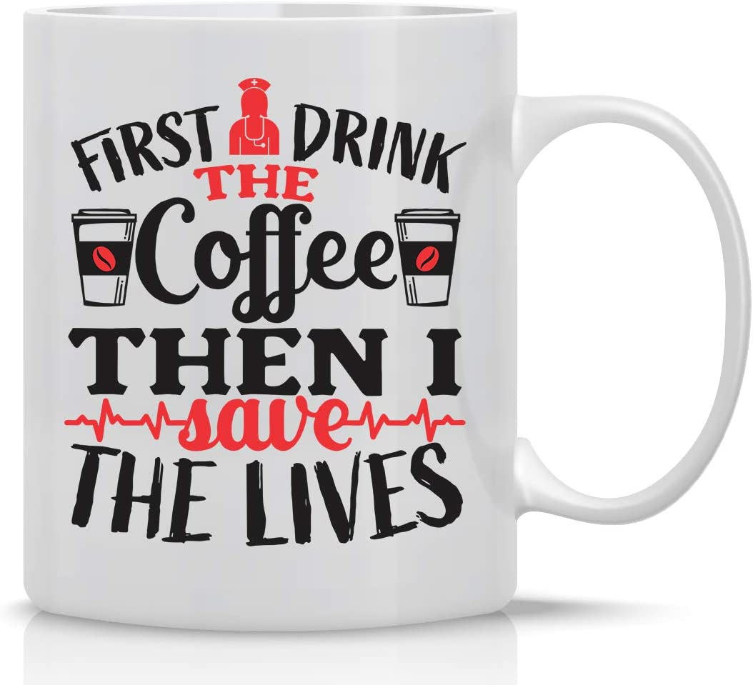First I Drink Coffee, Then I Save Lives - 11oz White Ceramic Coffee Mug - Funny Nurse Mugs, Office Gifts for Family, Friends, Bosses and Employees - by CBTwear