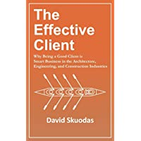 The Effective Client: Why Being a Good Client is Smart Business in the Architecture, Engineering, and Construction Industries