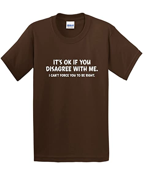 a446bba1d Amazon.com: It's Ok If You Disagree with Me I Can't Force Sarcastic Novelty Funny  T-Shirt: Clothing