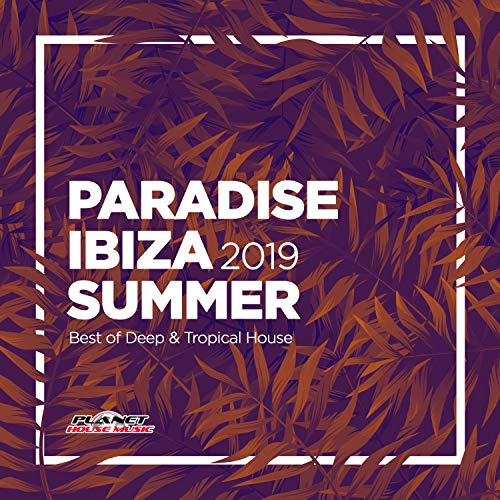 Paradise Ibiza Summer 2019: Best of Deep & Tropical House
