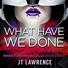 What Have We Done: When Tomorrow Calls, Book 3 Audiobook by JT Lawrence Narrated by Roshina Ratnam