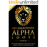 Alpha Male: Stop Being a Wuss - Let Your Inner Alpha Loose! How to Be a Chick Magnet, Boost Your Confidence to the Roof, Develop a Charismatic Personality ... Dominate Your Life Like a True Alpha Male