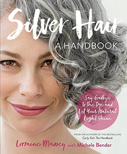 Silver Hair: Say Goodbye to the Dye and Let Your Natural Light Shine: A Handbook -