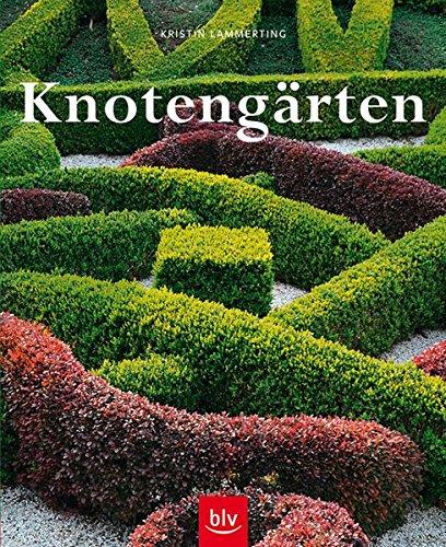 Knotengärten: Eine historische Gartenkunst wieder entdeckt - Geschichte, Anlage, Pflanzen, Pflege