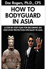 HOW TO BODYGUARD IN ASIA:  A Step-by-Step Plan for Becoming an Executive Protection Specialist in Asia Kindle Edition