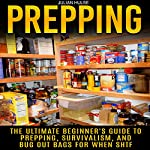 Prepping: The Ultimate Beginner's Guide to Prepping, Survivalism, and Bug Out Bags for When SHTF | Julian Hulse