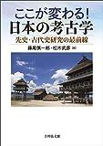 ここが変わる! 日本の考古学: 先史・古代史研究の最前線