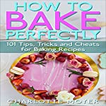 How to Bake Perfectly: 101 Tips, Tricks and Cheats for Baking Recipes | Charlotte Moyer