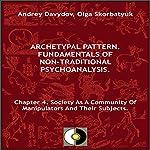 Society as a Community of Manipulators and Their Subjects: Archetypal Pattern: Fundamentals of Non-Traditional Psychoanalysis, Book 4   Andrey Davydov,Olga Skorbatyuk