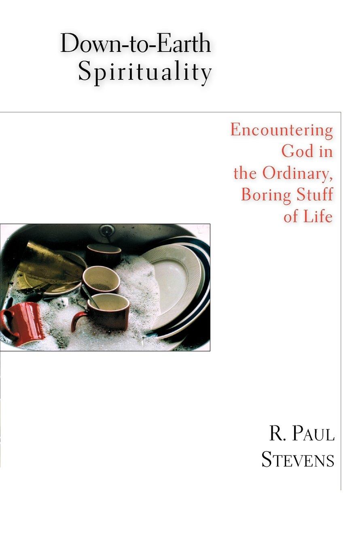 Down-to-Earth Spirituality: Encountering God in the Ordinary, Boring Stuff of Life pdf epub