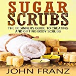Sugar Scrubs: The Beginners Guide to Creating and Gifting Body Scrubs | John Franz