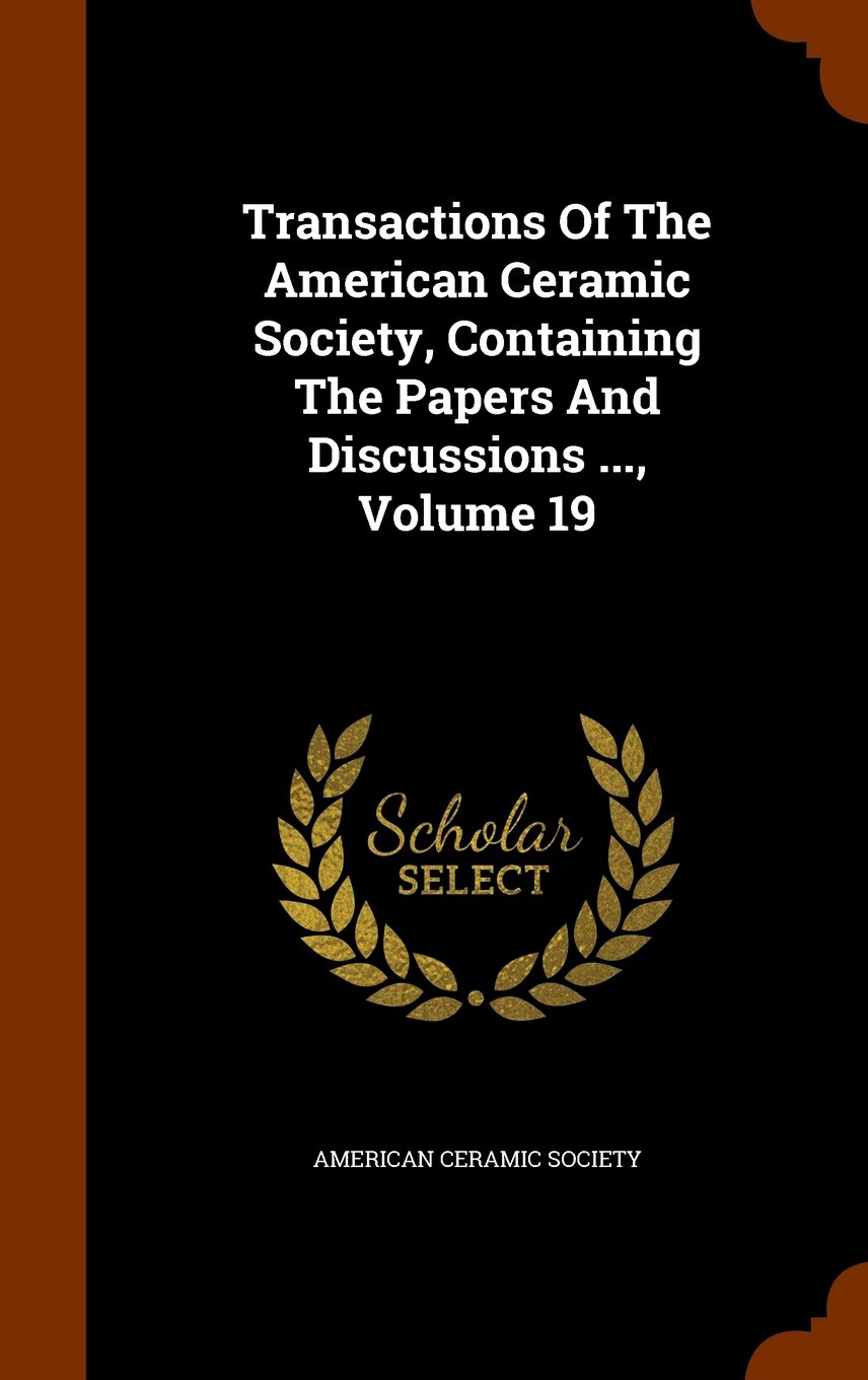 Read Online Transactions Of The American Ceramic Society, Containing The Papers And Discussions ..., Volume 19 ebook
