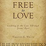 Free to Love: Looking at the Law Through Jesus' Eyes | Timothy E. White