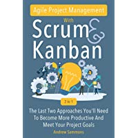Agile Project Management With Scrum + Kanban 2 In 1: The Last 2 Approaches You'll...