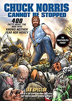 Chuck Norris Cannot Be Stopped: 400 All-New Facts About the Man Who Knows Neither Fear Nor Mercy by [Spector, Ian]
