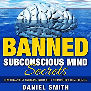 Banned Subconscious Mind Secrets: How to Manifest and Bring into Reality Your Unconscious Thoughts Audiobook