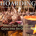 Hoarding: Digital Hoarding, Animal Hoarding and Junk Hoarding: When Our Belongings Grow into an Obsession: Transcend Mediocrity, Book 118 | J.B. Snow