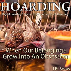 Hoarding: Digital Hoarding, Animal Hoarding and Junk Hoarding: When Our Belongings Grow into an Obsession