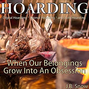 Hoarding: Digital Hoarding, Animal Hoarding and Junk Hoarding: When Our Belongings Grow into an Obsession Audiobook