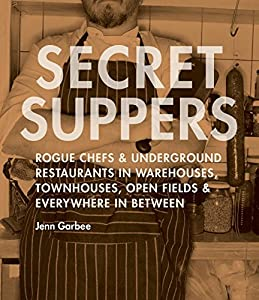 Secret Suppers: Rogue Chefs and Underground Restaurants in Warehouses, Townhouses, Open Fields, and Everywhere in Between