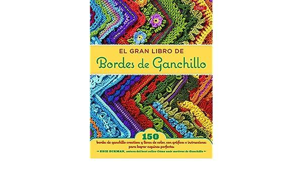 El gran libro de bordes de ganchillo : 150 bordes de ganchillo creativos y llenos de color, con gráficos e instrucciones para lograr esquinas perfectas: ...