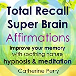 Total Recall Super Brain Affirmations: Improve Your Memory with Soothing Nature Hypnosis & Meditation | Catherine Perry