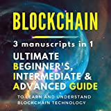 Blockchain: 3 manuscripts in 1 - Ultimate Beginner's, Intermediate & Advanced Guide to Learn and Understand Blockchain Technology